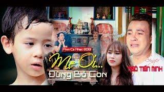 Phim Ca Nhạc 2019 | MẸ ƠI...! ĐỪNG BỎ CON | Ngô Tiến Minh |  Xem Phim Này Bạn Sẽ Khóc