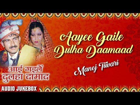 AAYEE GAILE DULHA DAAMAAD | BHOJPURI VIVAH GEET AUDIO SONGS JUKEBOX| SINGER - MANOJ TIWARI, KARISHMA