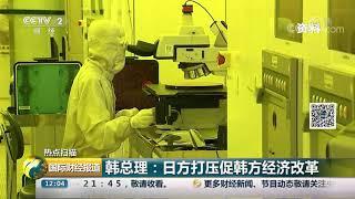 [国际财经报道]热点扫描 韩总理:日方打压促韩方经济改革  CCTV财经