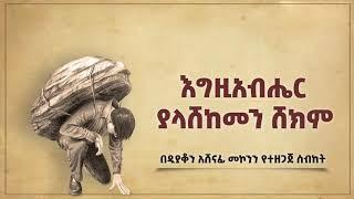 እግዚአብሔር ያላሸከመን ሸከም ዲ/አሸናፊ መኮንን Egziabher Yalashekemen Shekem Deacon Ashenafi Mekonnen