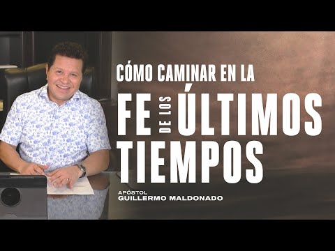 Cómo caminar en la fe de los últimos tiempos   Apóstol Guillermo Maldonado