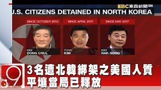 3名遭北韓綁架之美國人質 平壤當局已釋放《9點換日線》2018.05.09