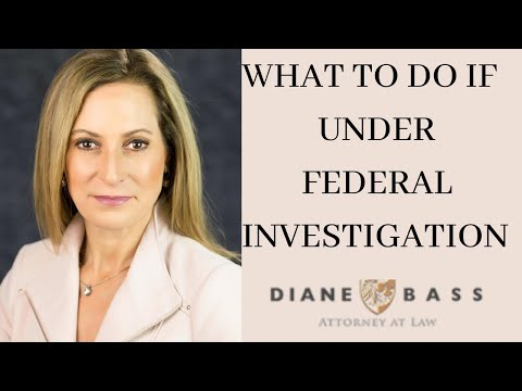 What to do if Under Federal Investigation - Diane Bass