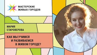 Мария Староверова Как мы учимся и развиваемся в живом городе