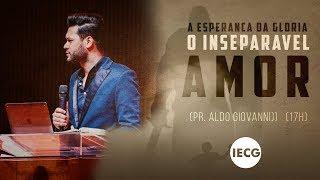 Culto Completo - A Esperança da Glória: O inseparável amor - Pastor Aldo Giovanni - 17h - IECG