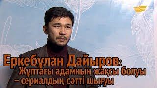 Еркебұлан Дайыров: Жұптағы адамның жақсы болуы – сериалдың сәтті шығуы