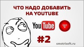 Что надо добавить на YouTube #2