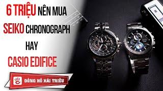 6 triệu nên mua đồng hồ Seiko Chronograph hay Casio Edifice?