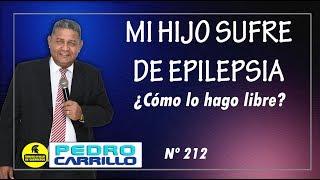 """Nº 212 """"MI HIJO SUFRE DE EPILEPSIA ¿CÓMO LE HAGO LIBRE?"""" Pastor Pedro Carrillo"""