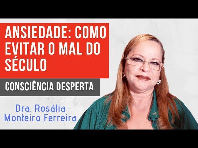 Ansiedade: como evitar o mal do século | Dra. Rosália Monteiro Ferreira | Consciência Desperta