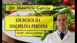 Em busca da disciplina perdida com Dr Mauricio Garcia - Ep 005 - 10 year challenge