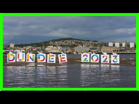 S News| European capital of culture bid to sink Dundee by brexit ' bombshell '