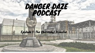 DANGER DAZE PODCAST EP 1: The Chernobyl Disaster