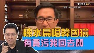 陳水扁嗆韓國瑜:有貪污我回去關!下戰帖不敢找蔡英文 少康戰情室 20190508