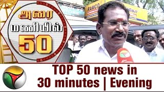 TOP 50 news in 30 minutes | Evening 22-05-2017 Puthiya Thalaimurai TV News