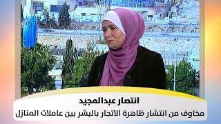 انتصار عبدالمجيد - مخاوف من انتشار ظاهرة الاتجار بالبشر بين عاملات المنازل