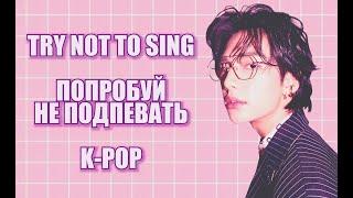 K-POP TRY NOT TO SING/ ПОПРОБУЙ НЕ ПОДПЕВАТЬ/ K-POP POPULAR SONGS / J_C