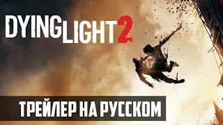 Dying Light 2 | ТРЕЙЛЕР | ОЗВУЧКА НА РУССКОМ ЯЗЫКЕ | 2018