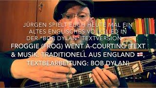 Froggie (Frog) Went A-Courting (T.& M.: Trad.aus England , T.Bearb.: Bob Dylan) hier v.Jürgen Fastje