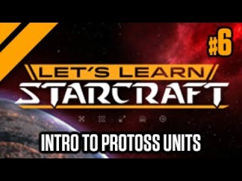 Let's Learn Starcraft #6: Intro to Protoss Units