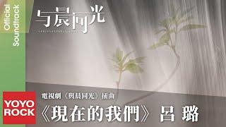 呂璐《現在的我們》【與晨同光 Irreplaceable Love OST電視劇插曲】官方動態歌詞MV (無損高音質)