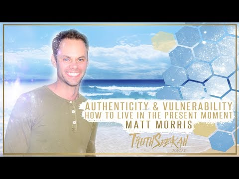 Authenticity & Vulnerability | How To Live In The Present Moment | Matt Morris (Part 1)