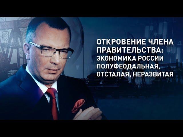 Откровение члена правительства: экономика России полуфеодальная, отсталая, неразвитая