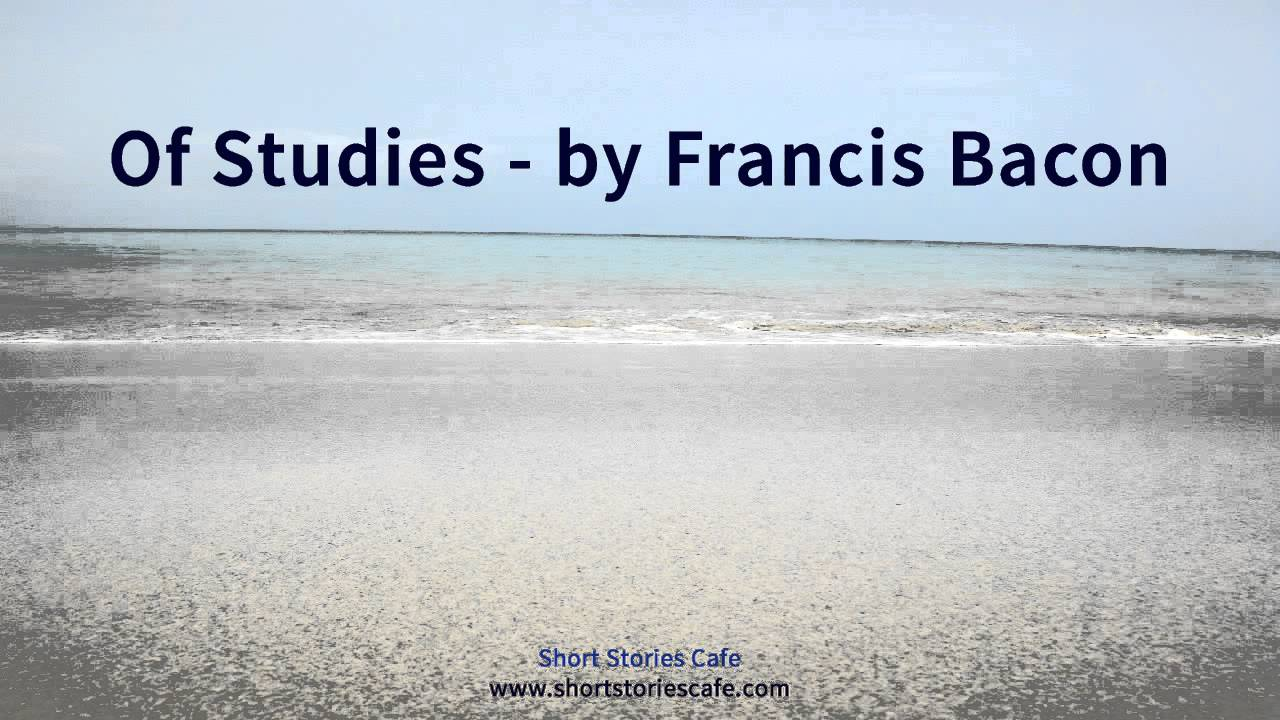 "essay francis bacon of studies ""of studies"" by francis bacon an analysis by luis o victoria the purpose of this work is to analyze sixteen century francis bacon's essay ""of studies"" by summarizing its main points and the relevance of its statements to this day."