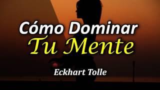 Cómo Dominar tu Mente en el Ahora - Por Eckhart Tolle