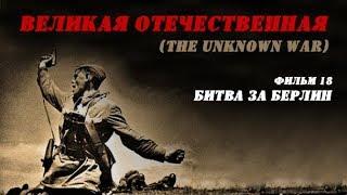 """«Великая Отечественная» (The Unknown War), фильм 18 - """"Битва за Берлин"""""""