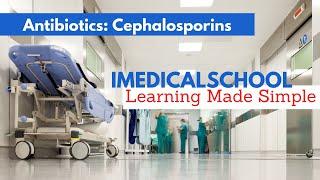 Medical School - Antibiotics - Cephalosporins
