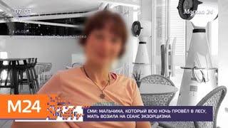 Мальчика, который всю ночь провел в лесу, мать возила на сеанс экзорцизма - Москва 24