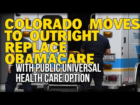 COLORADO MOVES TO OUTRIGHT REPLACE OBAMACARE WITH PUBLIC UNIVERSAL HEALTH CARE OPTION