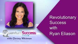Quantum Success -Revolutionary Success with Ryan Eliason