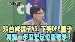 2019.07.19新聞深喉嚨 辣台妹棋子VS.下架DPP塞子 郭錯一步歷史定位差很多!