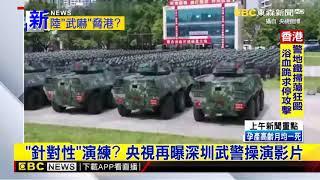 最新》「針對性」演練? 央視再曝深圳武警操演影片