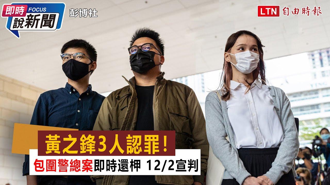 《即時說新聞》黃之鋒3人認罪! 包圍警總案即時還柙 122宣判