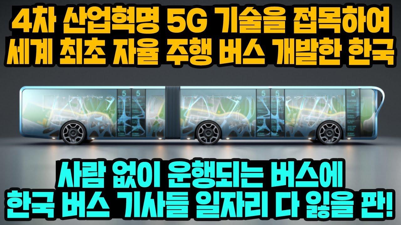 [경제] 4차 산업혁명 5G 기술을 접목하여 세계 최초 자율 주행 버스 개발한 한국, 사람 없이 운행되는 버스에 한국 버스 기사들 일자리 다 잃을 판!