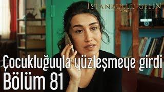 İstanbullu Gelin 81. Bölüm - Çocukluğuyla Yüzleşmeye Girdi