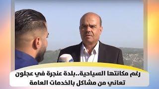رغم مكانتها السياحية..بلدة عنجرة في عجلون تعاني من مشاكل بالخدمات العامة