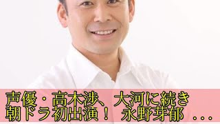 声優・高木渉、大河に続き朝ドラ初出演! 永野芽郁主演「半分、青い。」...