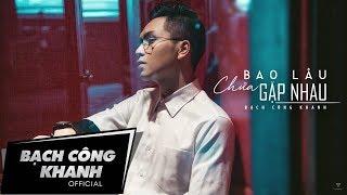 BAO LÂU CHƯA GẶP NHAU | BẠCH CÔNG KHANH | Official MV