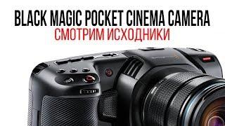 Смотрим исходники Black Magic Pocket Cinema Camera 4K.