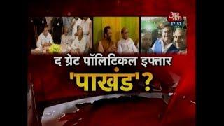 'अपनी-अपनी' पार्टी, 'अपना-अपना' इफ्तार! द ग्रेट Political Iftar 'पाखंड'?
