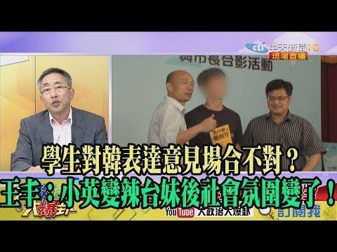 【精彩】學生對韓表達意見場合不對? 王丰:小英變辣台妹後社會氛圍變了!