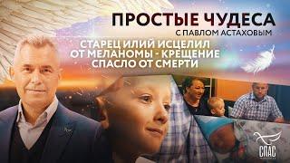 СТАРЕЦ ИЛИЙ ИСЦЕЛИЛ ОТ МЕЛАНОМЫ - КРЕЩЕНИЕ СПАСЛО ОТ СМЕРТИ