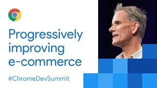 Progressively Improving E-Commerce (Chrome Dev Summit 2017)