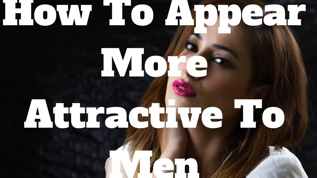 how to appear attractive to men