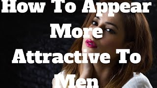 How To Appear More Attractive To Men