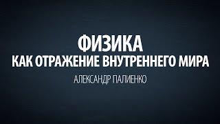 Физика – как отражение внутреннего мира. Александр Палиенко.